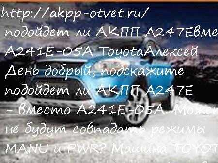 подойдет ли АКПП A247E  вместо А241Е-05А Toyota