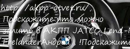 Подскажите что можно залить в АКПП JATCO Lend-Rover Frelander