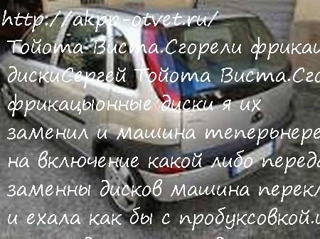 Tойота Виста.Сгорели фрикацыонные диски