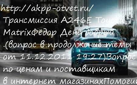 Трансмиссия А246Е Toyota Matrix
