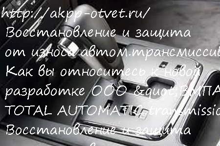 Восстановление и защита от износа автом.трансмиссий